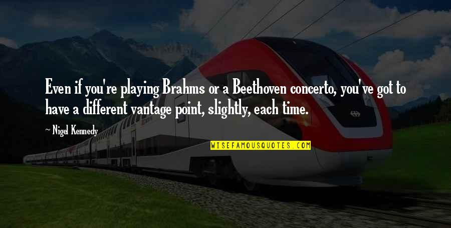 Vantage Point Quotes By Nigel Kennedy: Even if you're playing Brahms or a Beethoven