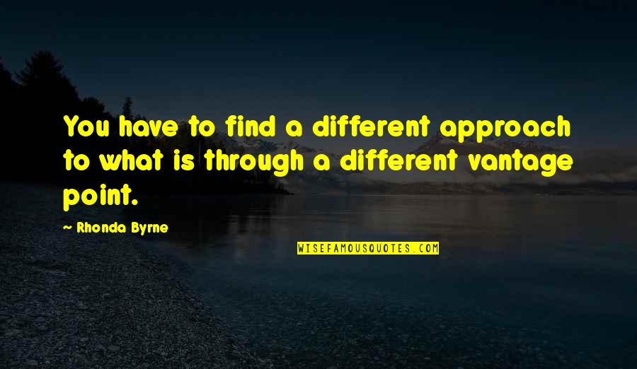 Vantage Point Quotes By Rhonda Byrne: You have to find a different approach to