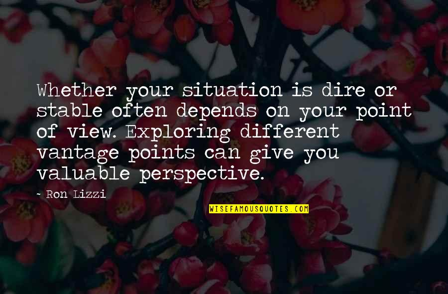 Vantage Point Quotes By Ron Lizzi: Whether your situation is dire or stable often