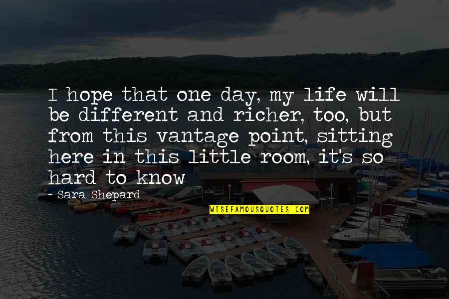 Vantage Point Quotes By Sara Shepard: I hope that one day, my life will