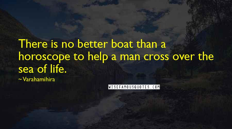 Varahamihira quotes: There is no better boat than a horoscope to help a man cross over the sea of life.