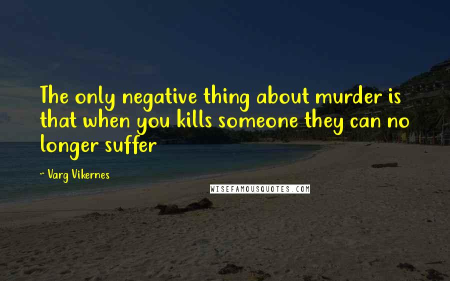 Varg Vikernes quotes: The only negative thing about murder is that when you kills someone they can no longer suffer