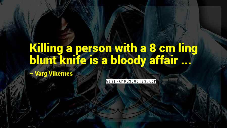 Varg Vikernes quotes: Killing a person with a 8 cm ling blunt knife is a bloody affair ...