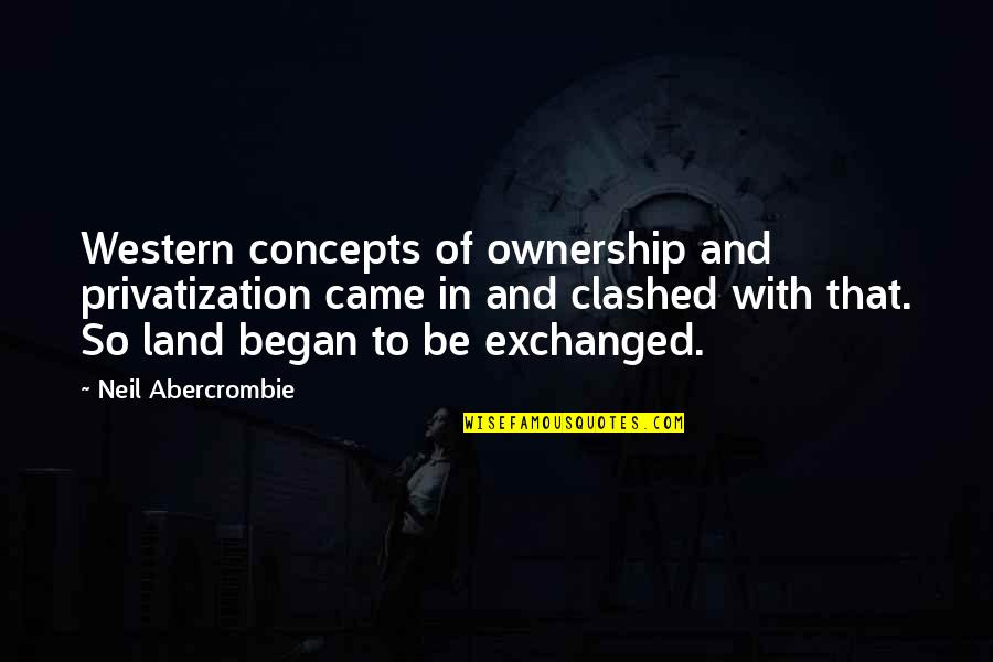 Vari Quotes By Neil Abercrombie: Western concepts of ownership and privatization came in