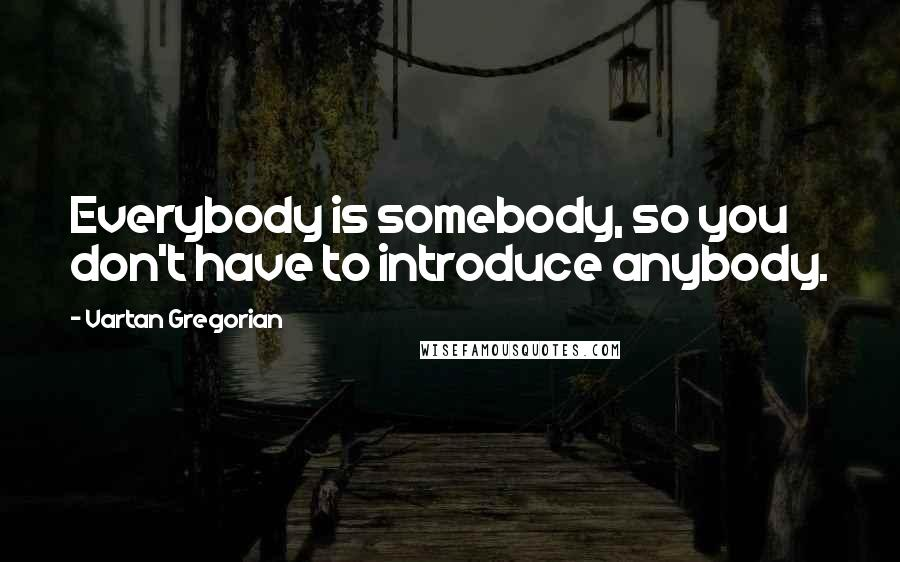 Vartan Gregorian quotes: Everybody is somebody, so you don't have to introduce anybody.