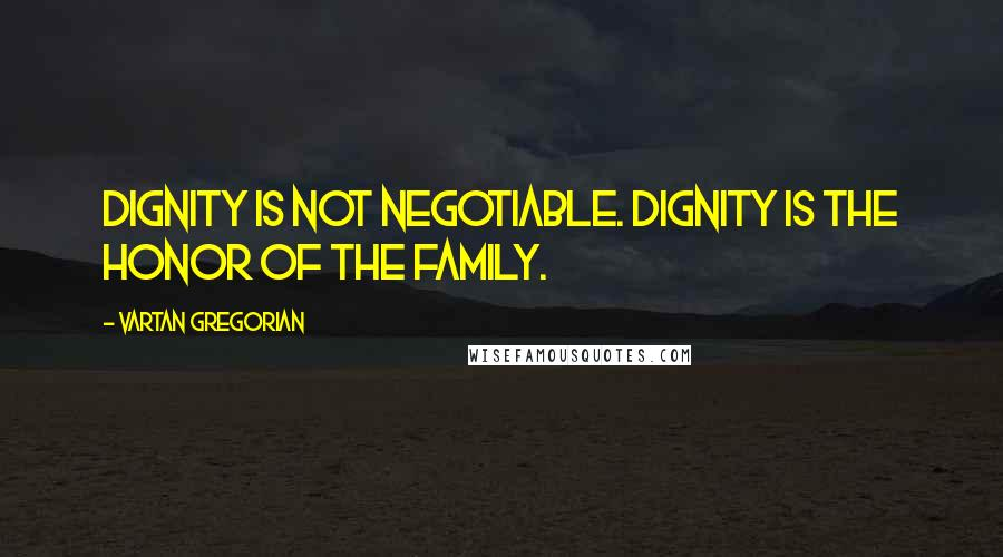 Vartan Gregorian quotes: Dignity is not negotiable. Dignity is the honor of the family.