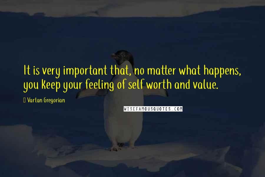 Vartan Gregorian quotes: It is very important that, no matter what happens, you keep your feeling of self worth and value.