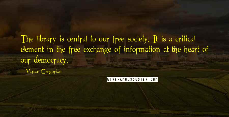Vartan Gregorian quotes: The library is central to our free society. It is a critical element in the free exchange of information at the heart of our democracy.