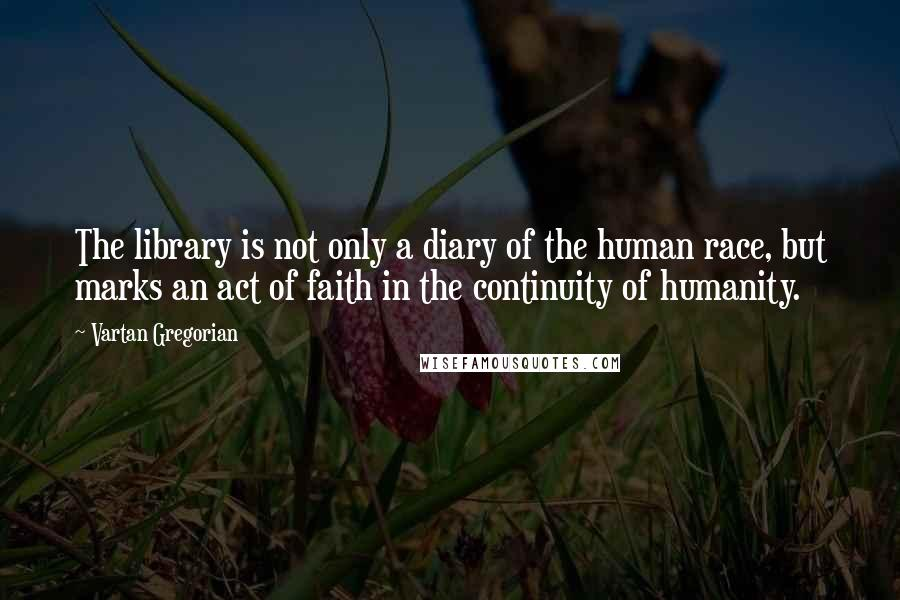 Vartan Gregorian quotes: The library is not only a diary of the human race, but marks an act of faith in the continuity of humanity.