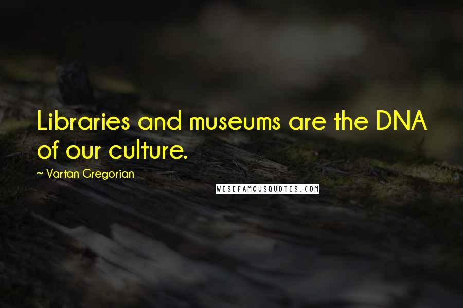 Vartan Gregorian quotes: Libraries and museums are the DNA of our culture.