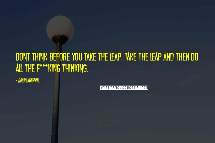Varun Agarwal quotes: Dont think before you take the leap. Take the leap and then do all the f***king thinking.