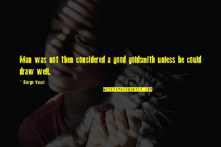 Vasari Quotes By Giorgio Vasari: Man was not then considered a good goldsmith