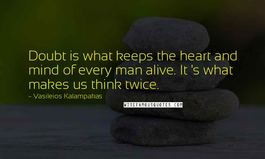 Vasileios Kalampakas quotes: Doubt is what keeps the heart and mind of every man alive. It 's what makes us think twice.