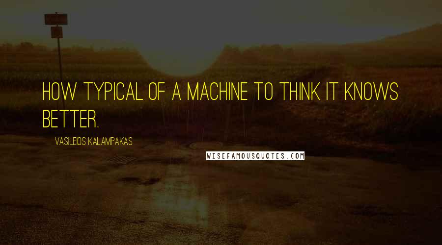 Vasileios Kalampakas quotes: How typical of a machine to think it knows better.