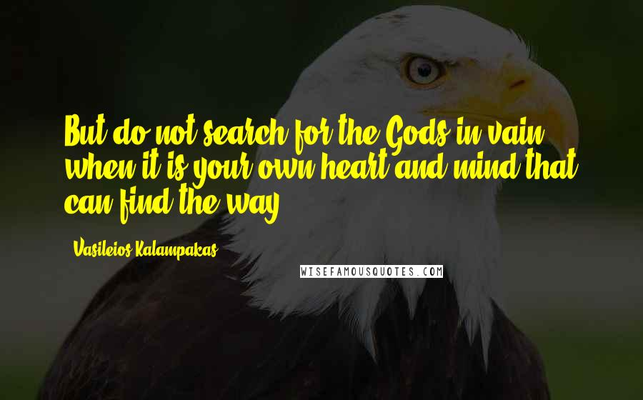 Vasileios Kalampakas quotes: But do not search for the Gods in vain when it is your own heart and mind that can find the way.