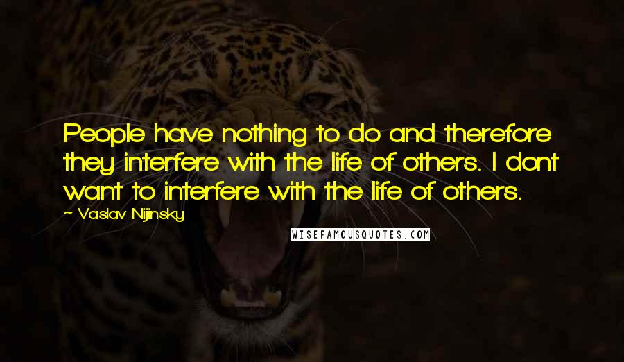 Vaslav Nijinsky quotes: People have nothing to do and therefore they interfere with the life of others. I dont want to interfere with the life of others.