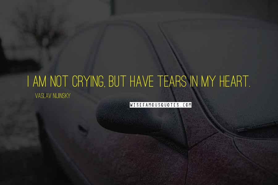 Vaslav Nijinsky quotes: I am not crying, but have tears in my heart.