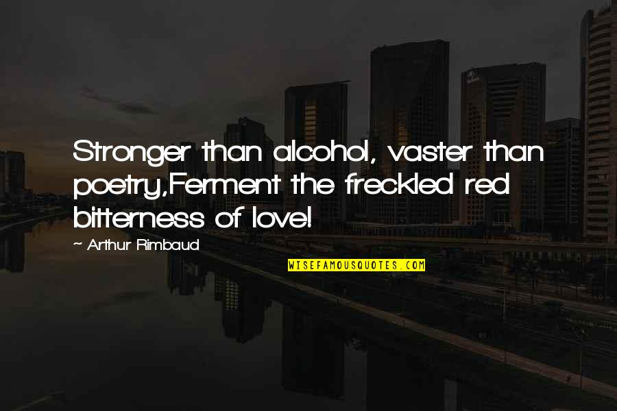 Vaster Quotes By Arthur Rimbaud: Stronger than alcohol, vaster than poetry,Ferment the freckled
