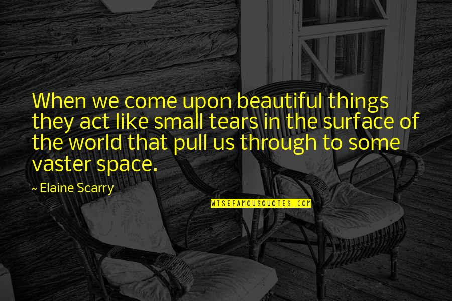 Vaster Quotes By Elaine Scarry: When we come upon beautiful things they act