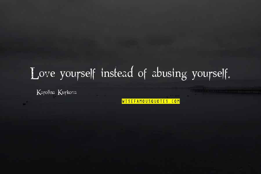 Vaster Quotes By Karolina Kurkova: Love yourself instead of abusing yourself.