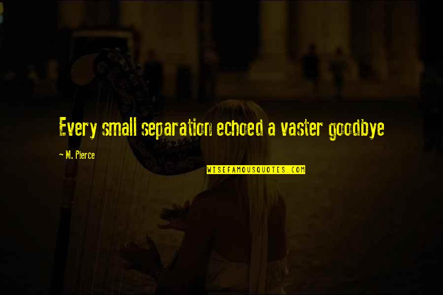 Vaster Quotes By M. Pierce: Every small separation echoed a vaster goodbye