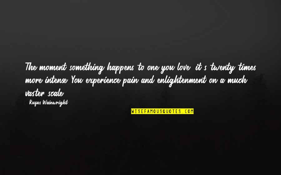 Vaster Quotes By Rufus Wainwright: The moment something happens to one you love,
