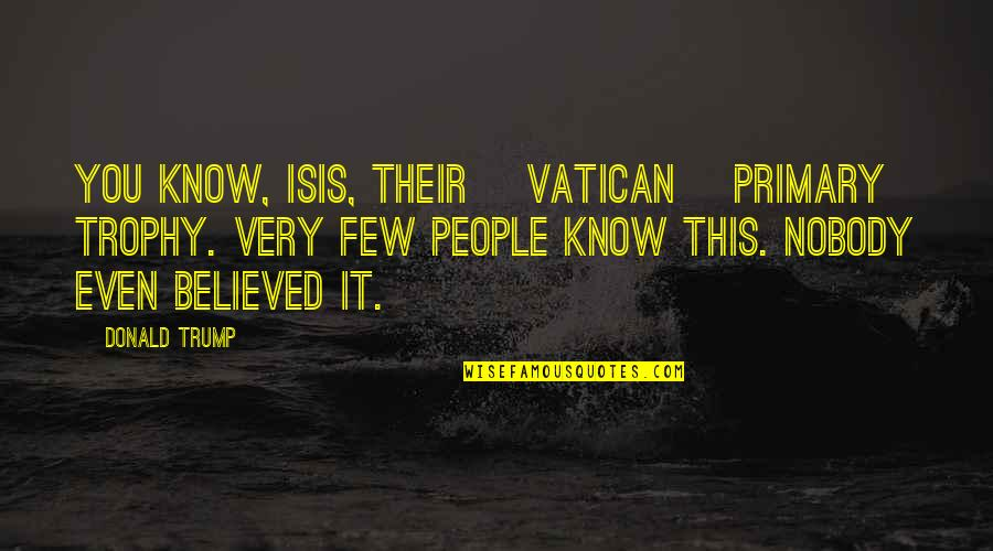 Vatican's Quotes By Donald Trump: You know, ISIS, their [Vatican] primary trophy. Very