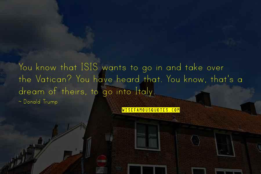 Vatican's Quotes By Donald Trump: You know that ISIS wants to go in