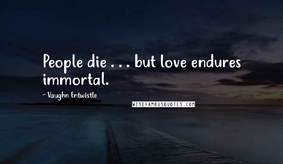 Vaughn Entwistle quotes: People die . . . but love endures immortal.