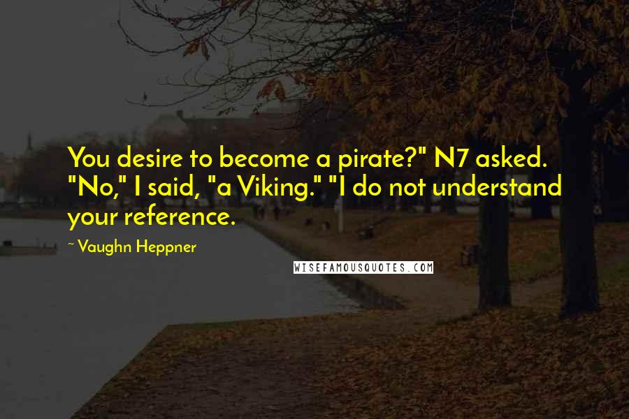 "Vaughn Heppner quotes: You desire to become a pirate?"" N7 asked. ""No,"" I said, ""a Viking."" ""I do not understand your reference."