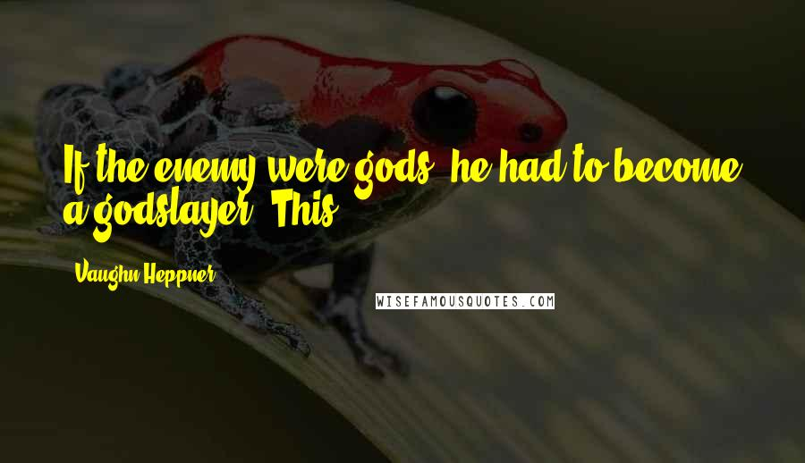 Vaughn Heppner quotes: If the enemy were gods, he had to become a godslayer. This