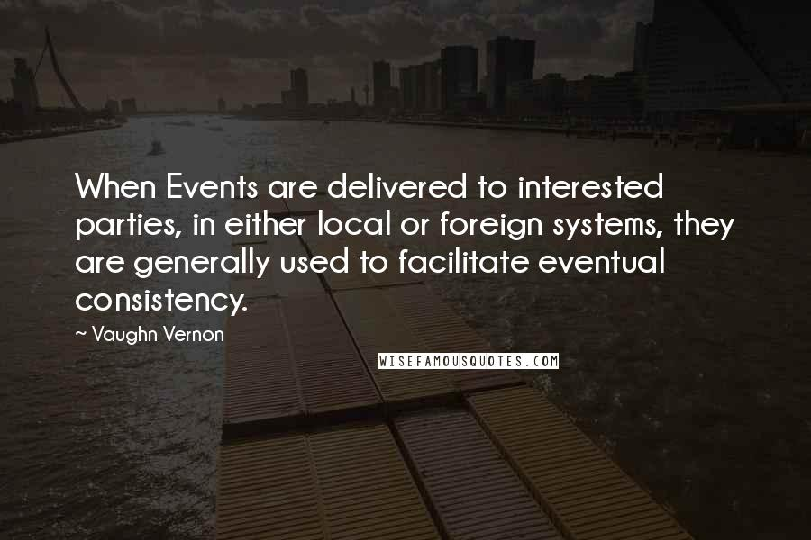 Vaughn Vernon quotes: When Events are delivered to interested parties, in either local or foreign systems, they are generally used to facilitate eventual consistency.