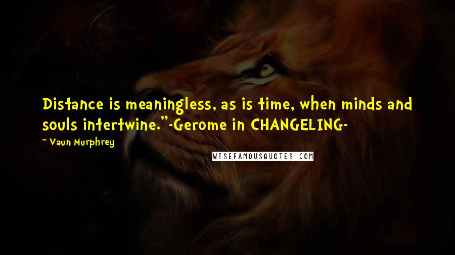 """Vaun Murphrey quotes: Distance is meaningless, as is time, when minds and souls intertwine.""""-Gerome in CHANGELING-"""