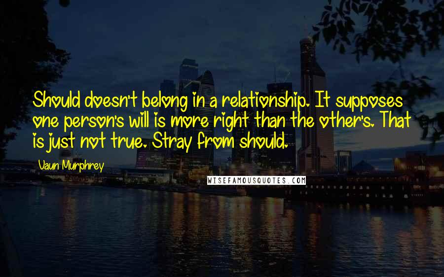 Vaun Murphrey quotes: Should doesn't belong in a relationship. It supposes one person's will is more right than the other's. That is just not true. Stray from should.