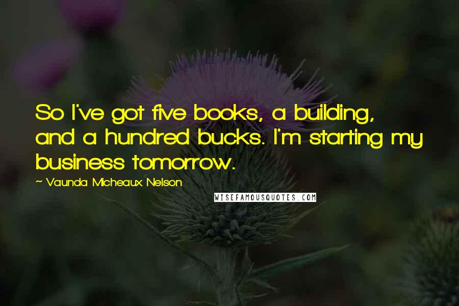 Vaunda Micheaux Nelson quotes: So I've got five books, a building, and a hundred bucks. I'm starting my business tomorrow.