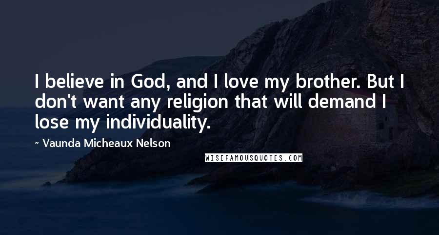 Vaunda Micheaux Nelson quotes: I believe in God, and I love my brother. But I don't want any religion that will demand I lose my individuality.