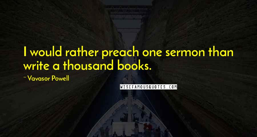 Vavasor Powell quotes: I would rather preach one sermon than write a thousand books.