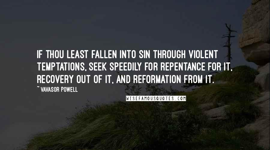 Vavasor Powell quotes: If thou least fallen into sin through violent temptations, seek speedily for repentance for it, recovery out of it, and reformation from it.