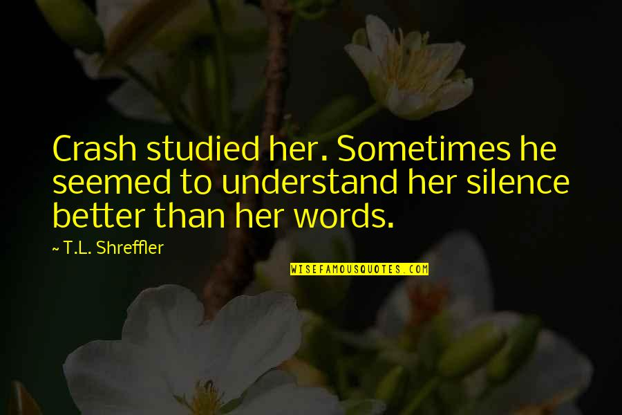 Veciofeni's Quotes By T.L. Shreffler: Crash studied her. Sometimes he seemed to understand