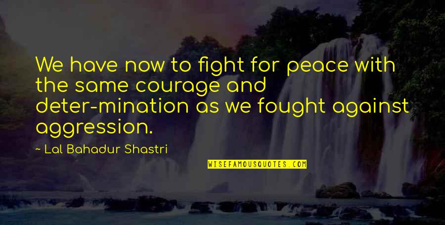 Vector Physics Quotes By Lal Bahadur Shastri: We have now to fight for peace with