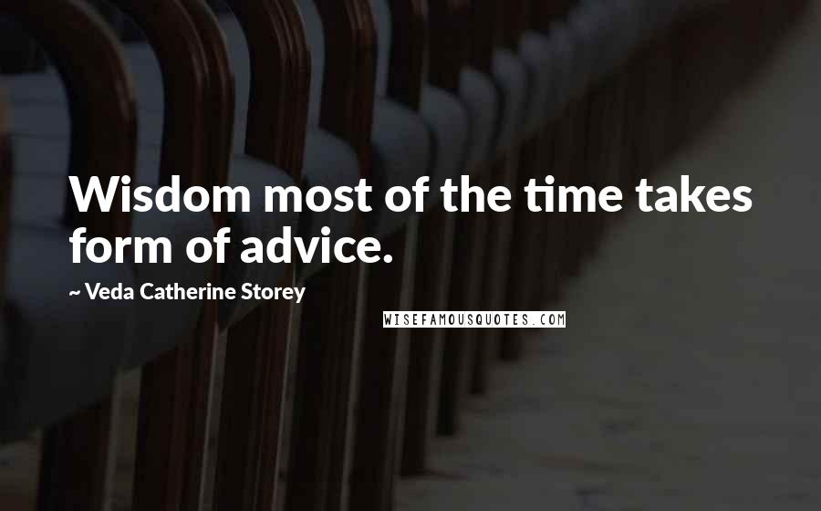 Veda Catherine Storey quotes: Wisdom most of the time takes form of advice.