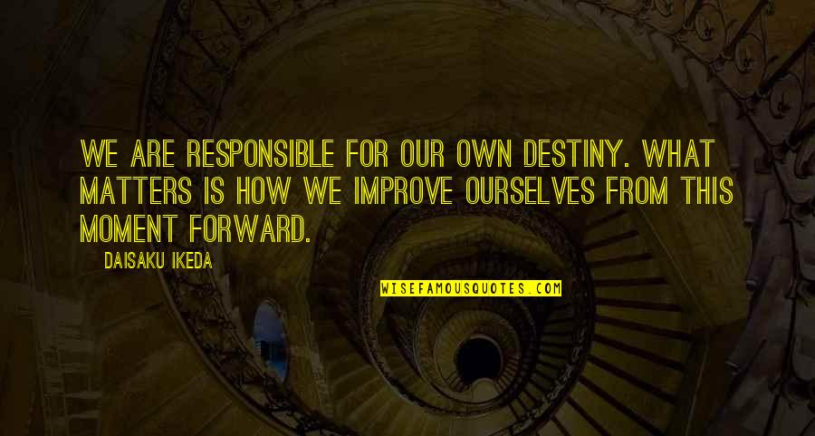 Vedanta Quotes By Daisaku Ikeda: We are responsible for our own destiny. What