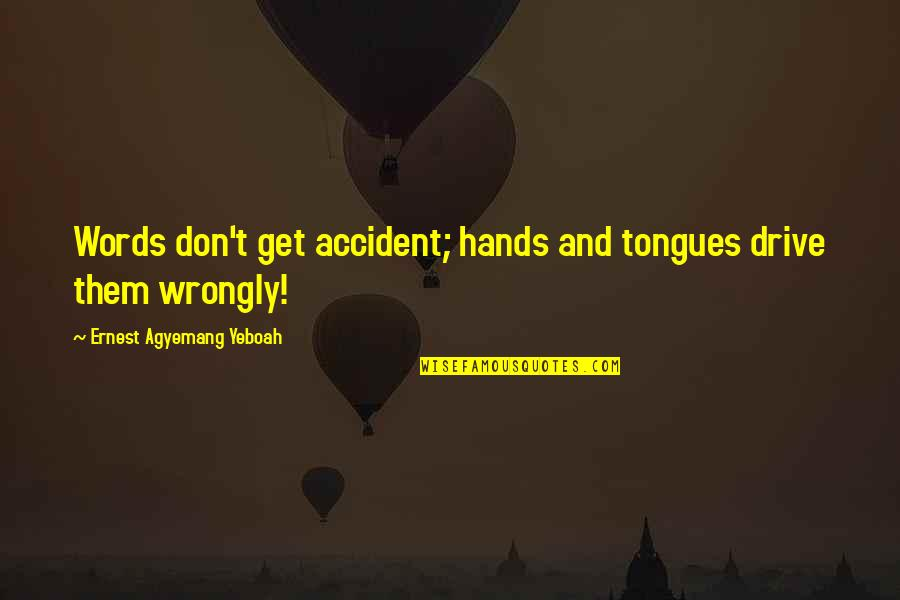 Vedanta Quotes By Ernest Agyemang Yeboah: Words don't get accident; hands and tongues drive