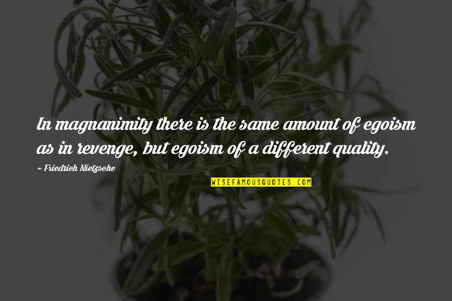 Vedanta Quotes By Friedrich Nietzsche: In magnanimity there is the same amount of