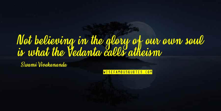 Vedanta Quotes By Swami Vivekananda: Not believing in the glory of our own