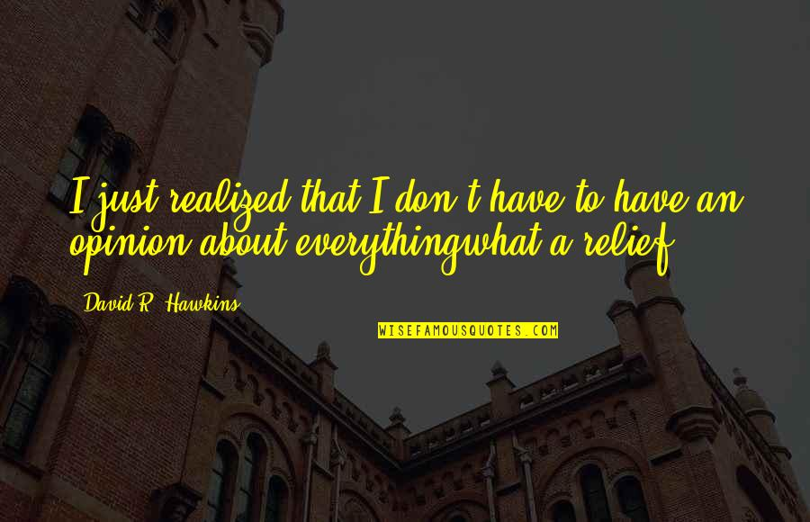Vedanta Spiritual Quotes By David R. Hawkins: I just realized that I don't have to