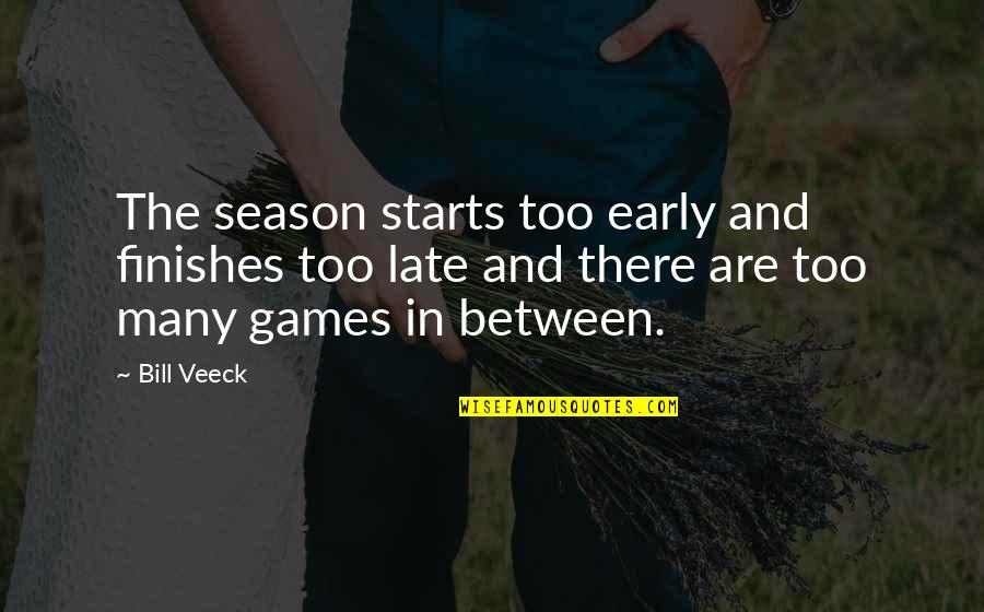 Veeck Quotes By Bill Veeck: The season starts too early and finishes too