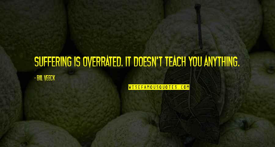 Veeck Quotes By Bill Veeck: Suffering is overrated. It doesn't teach you anything.