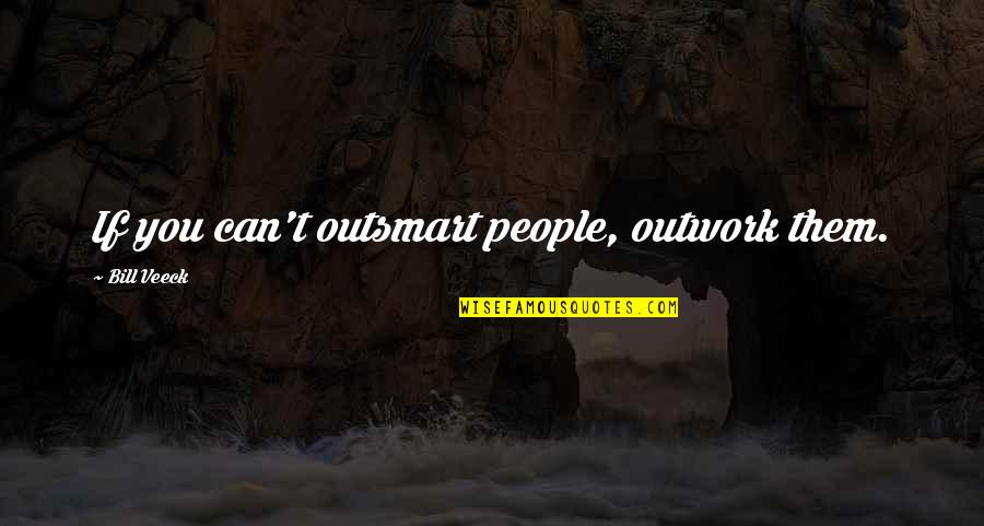 Veeck Quotes By Bill Veeck: If you can't outsmart people, outwork them.
