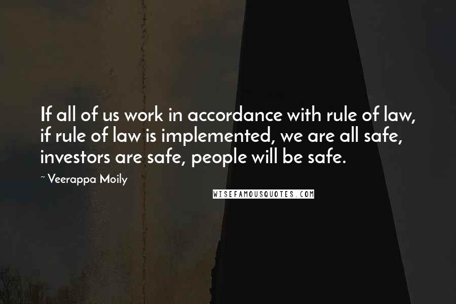 Veerappa Moily quotes: If all of us work in accordance with rule of law, if rule of law is implemented, we are all safe, investors are safe, people will be safe.